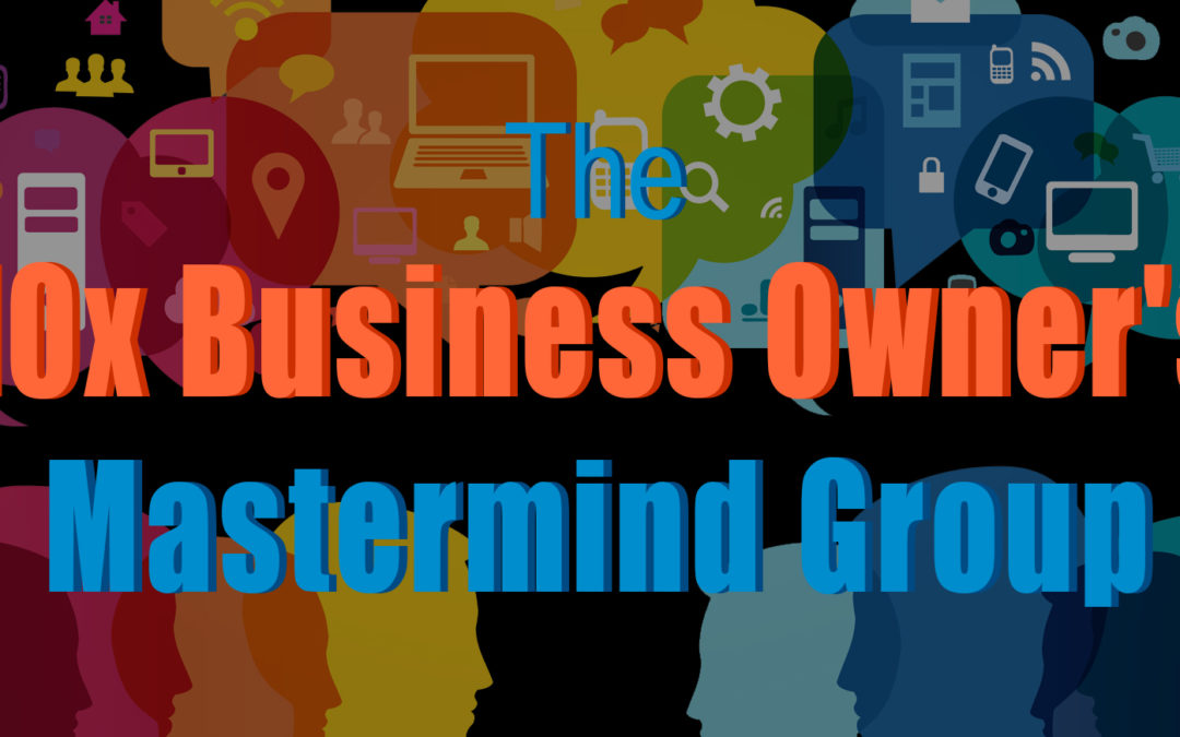 Introducing the 10x Business Owner's Mastermind Group